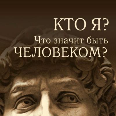 «Кто я? Что значит быть Человеком?»