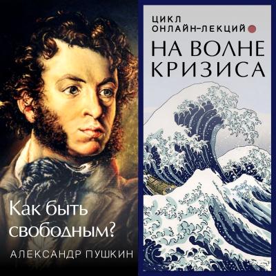 На волне кризиса. Александр Пушкин: как быть свободным? Онлайн-лекция